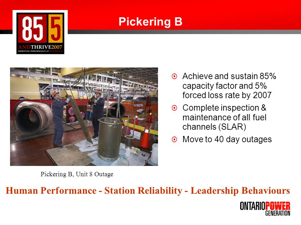 Pickering B Achieve and sustain 85% capacity factor and 5% forced loss rate by 2007. Complete inspection & maintenance of all fuel channels (SLAR)