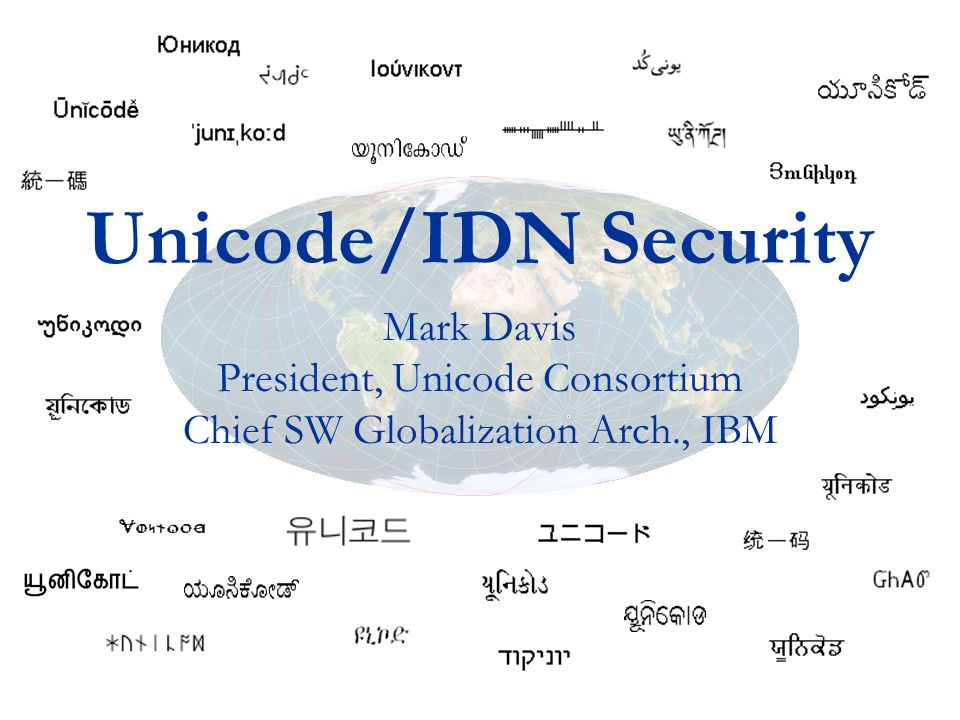 Unicode/IDN Security Mark Davis President, Unicode Consortium Chief SW Globalization Arch., IBM