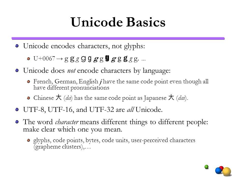 Unicode Basics Unicode encodes characters, not glyphs: