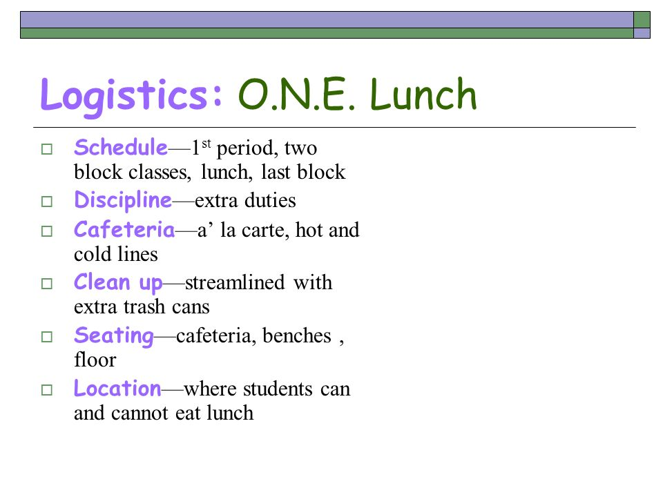 Logistics: O.N.E. Lunch Schedule—1st period, two block classes, lunch, last block. Discipline—extra duties.