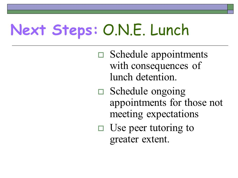 Next Steps: O.N.E. Lunch Schedule appointments with consequences of lunch detention.