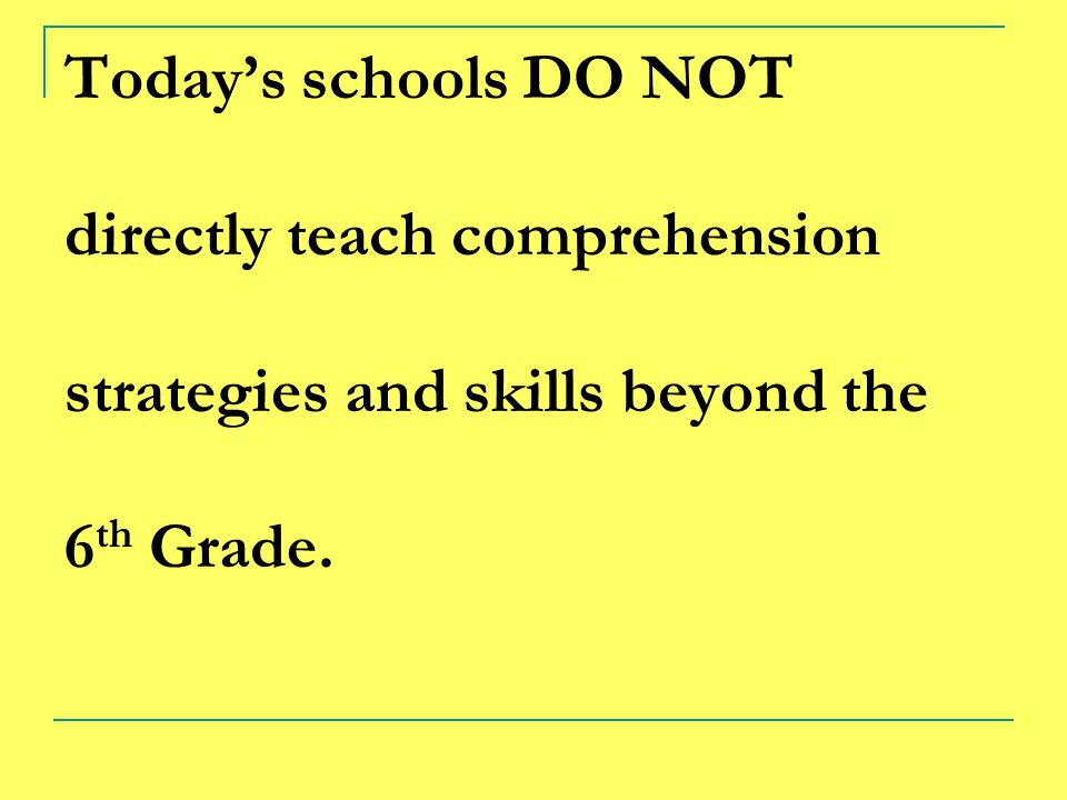 Today's schools DO NOT directly teach comprehension strategies and skills beyond the 6th Grade.