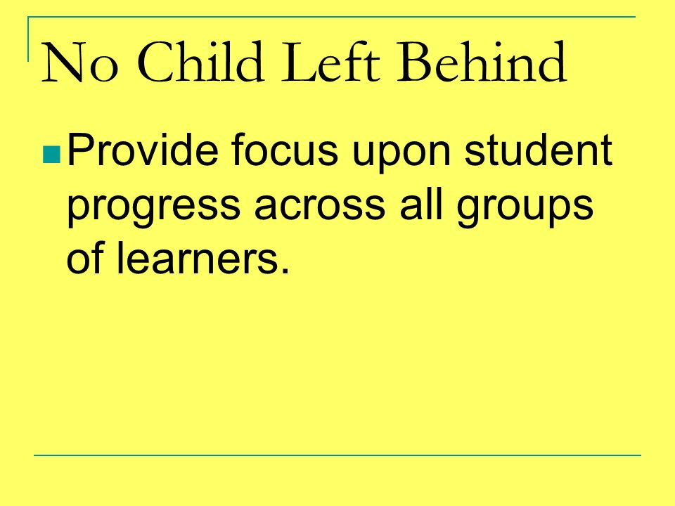 No Child Left Behind Provide focus upon student progress across all groups of learners.