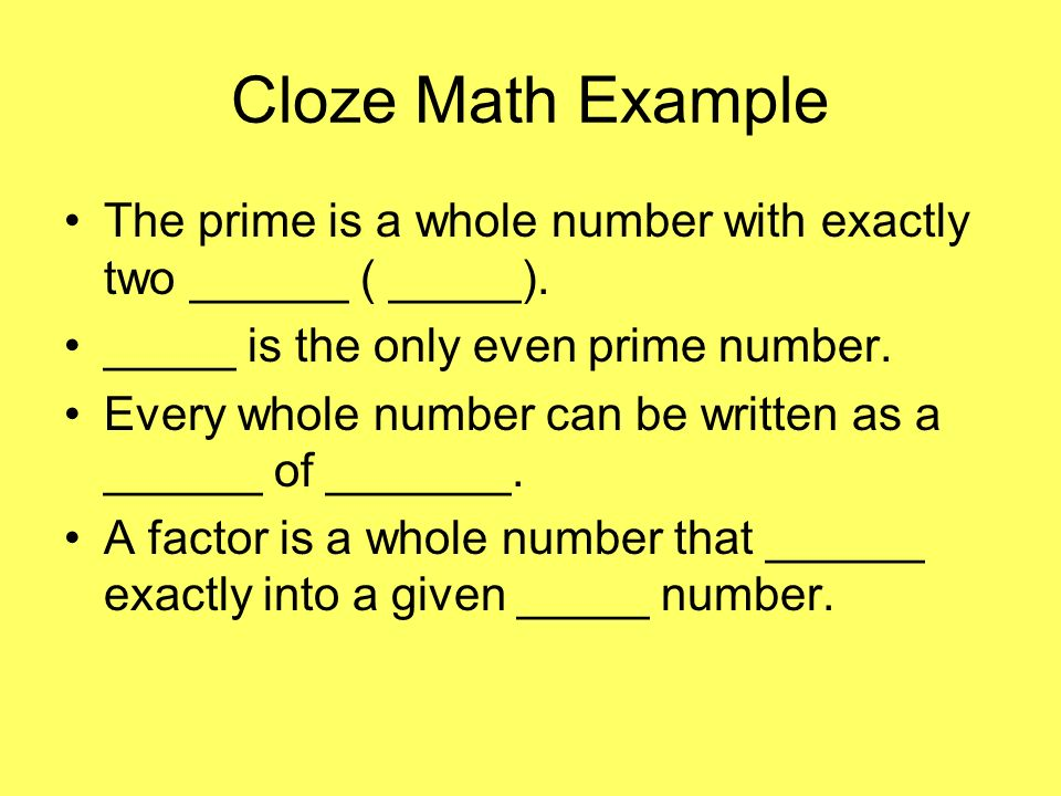 Cloze Math Example The prime is a whole number with exactly two ______ ( _____). _____ is the only even prime number.