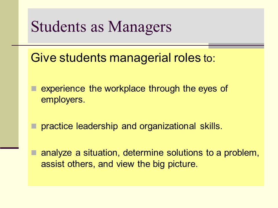 Students as Managers Give students managerial roles to: