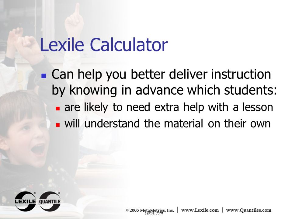 Lexile Calculator Can help you better deliver instruction by knowing in advance which students: are likely to need extra help with a lesson.