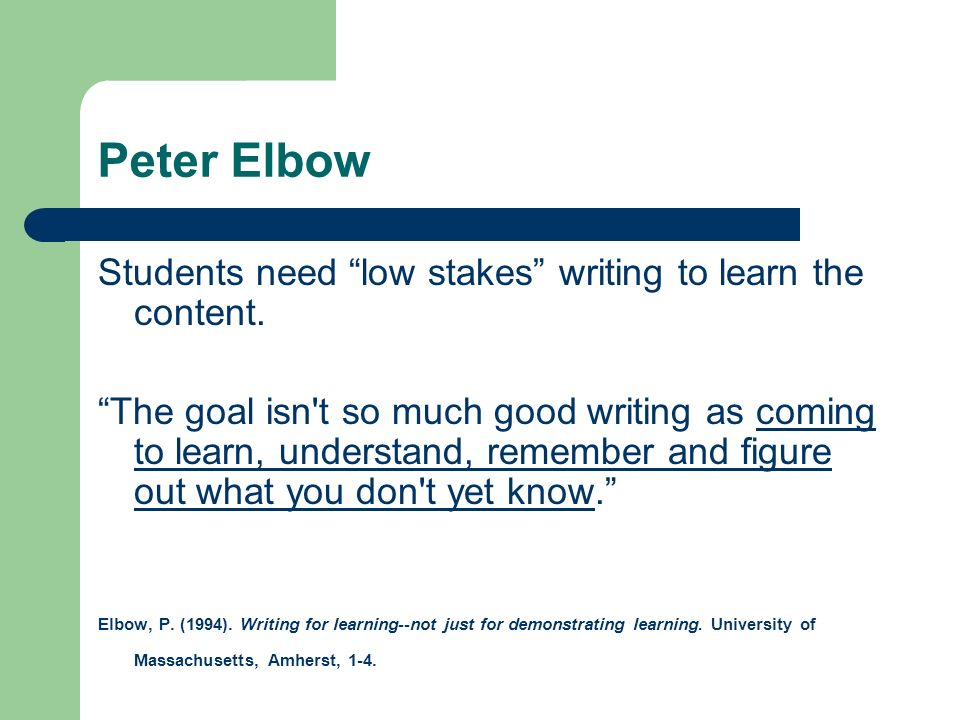 Peter Elbow Students need low stakes writing to learn the content.