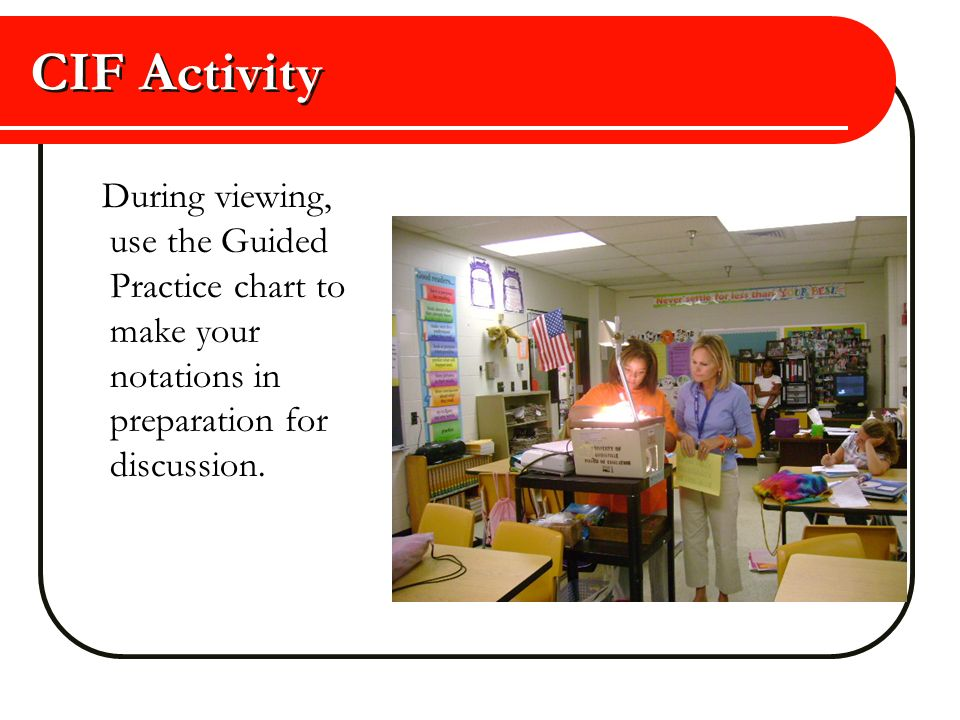CIF Activity During viewing, use the Guided Practice chart to make your notations in preparation for discussion.