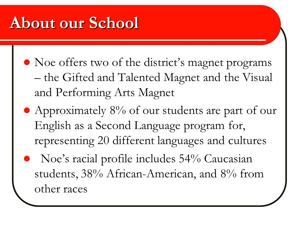 About our School Noe offers two of the district's magnet programs – the Gifted and Talented Magnet and the Visual and Performing Arts Magnet.