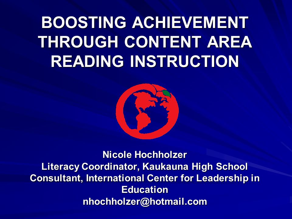 BOOSTING ACHIEVEMENT THROUGH CONTENT AREA READING INSTRUCTION Nicole Hochholzer Literacy Coordinator, Kaukauna High School Consultant, International Center for Leadership in Education