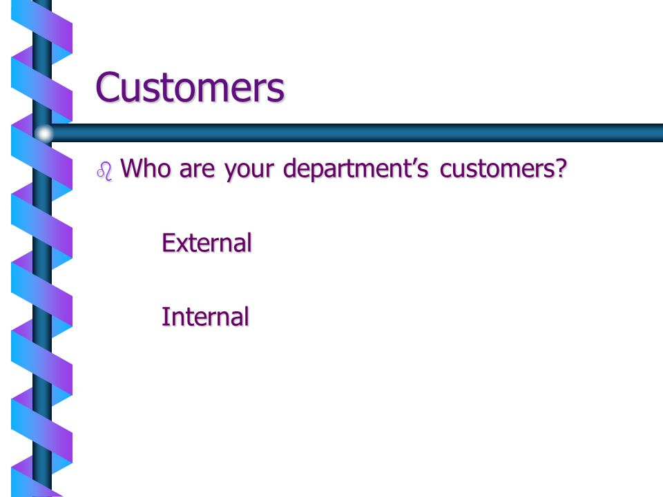 Customers Who are your department's customers External Internal