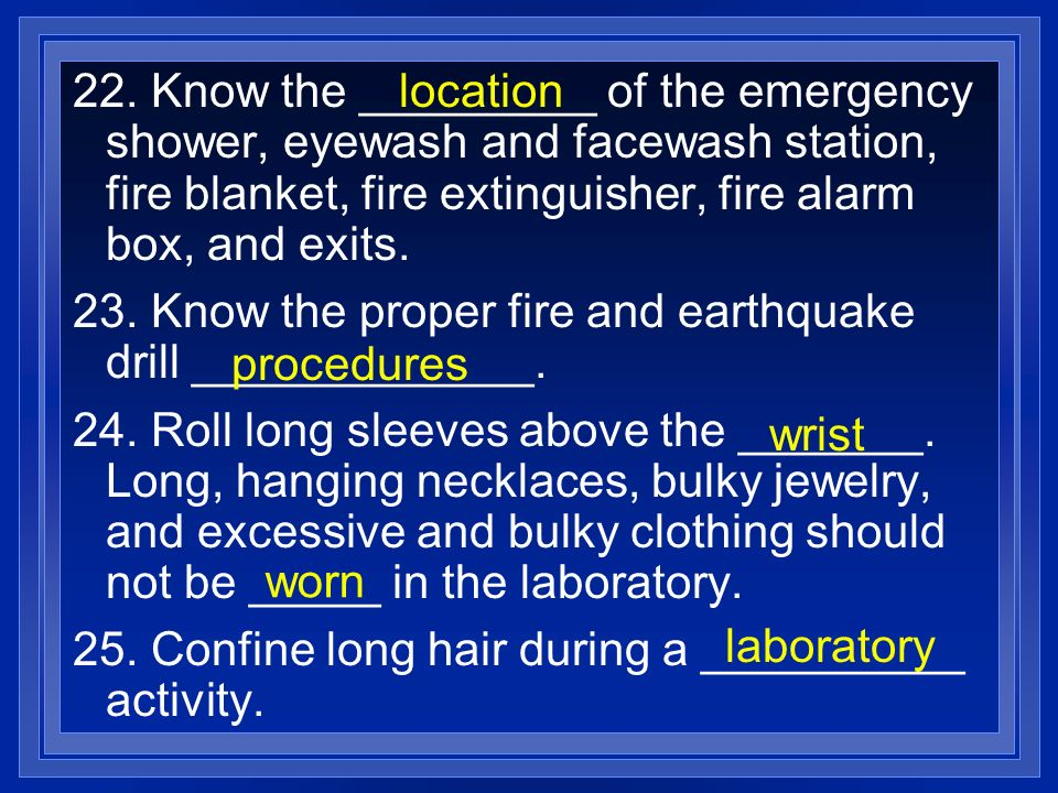 22. Know the _________ of the emergency shower, eyewash and facewash station, fire blanket, fire extinguisher, fire alarm box, and exits.