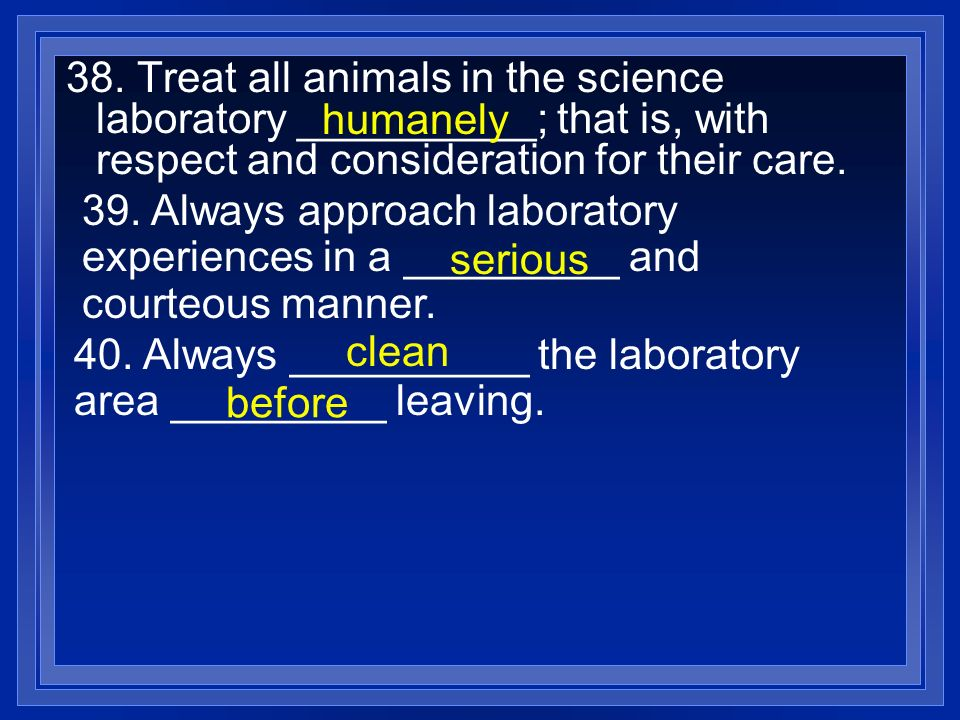 38. Treat all animals in the science laboratory __________; that is, with respect and consideration for their care.
