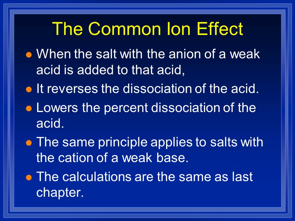 The Common Ion Effect When the salt with the anion of a weak acid is added to that acid, It reverses the dissociation of the acid.