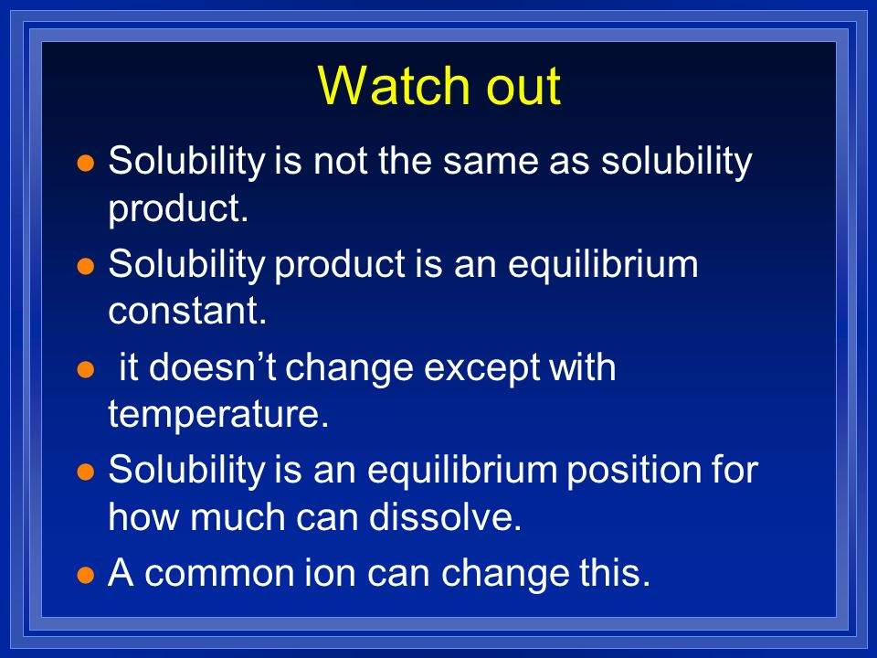 Watch out Solubility is not the same as solubility product.