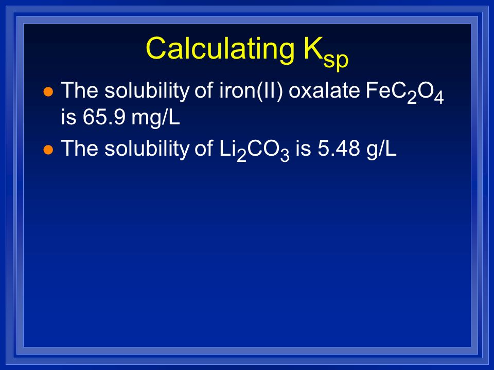 Calculating Ksp The solubility of iron(II) oxalate FeC2O4 is 65.9 mg/L