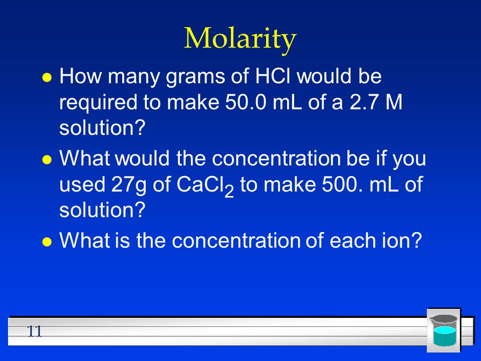 Molarity How many grams of HCl would be required to make 50.0 mL of a 2.7 M solution