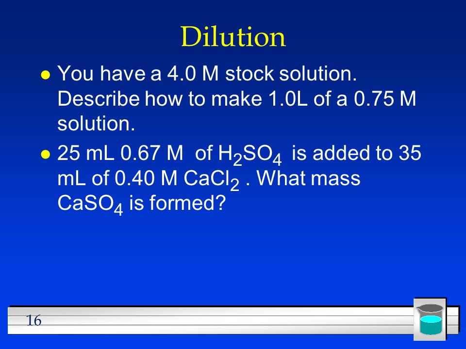 Dilution You have a 4.0 M stock solution. Describe how to make 1.0L of a 0.75 M solution.
