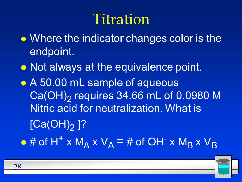 Titration Where the indicator changes color is the endpoint.