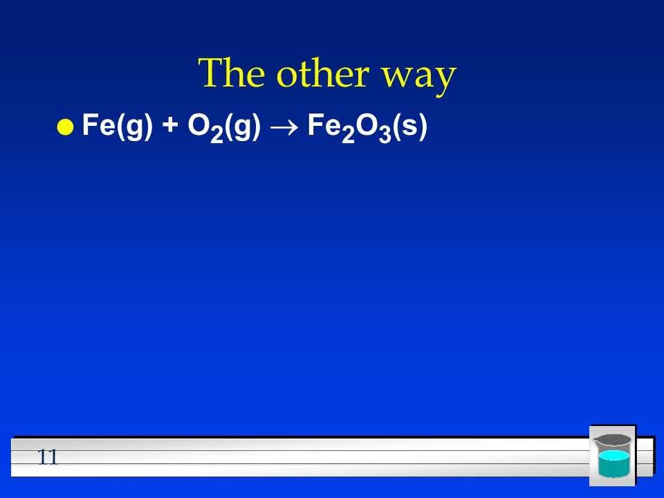 The other way Fe(g) + O2(g) ® Fe2O3(s)