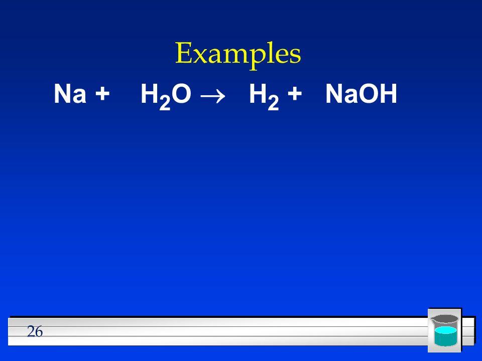 Examples Na + H2O ® H2 + NaOH