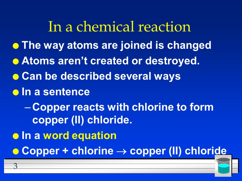 In a chemical reaction The way atoms are joined is changed