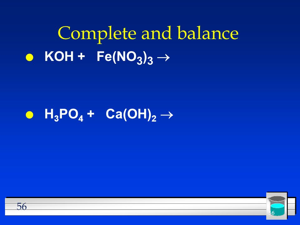 Complete and balance KOH + Fe(NO3)3 ® H3PO4 + Ca(OH)2 ®