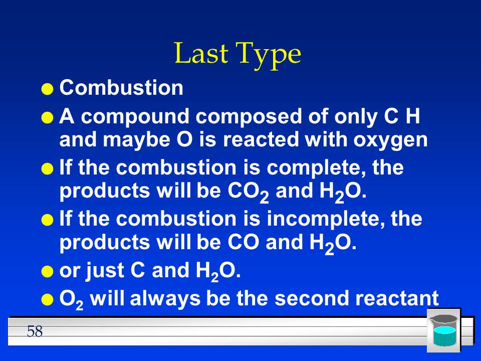 Last TypeCombustion. A compound composed of only C H and maybe O is reacted with oxygen.