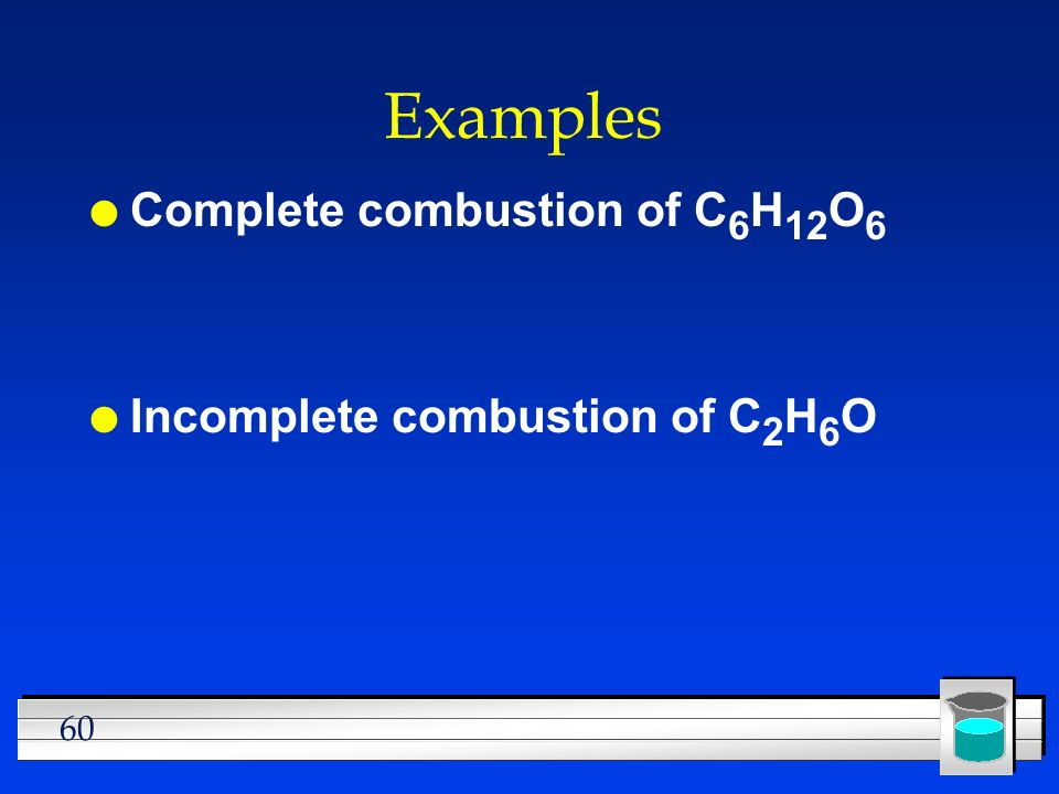 Examples Complete combustion of C6H12O6 Incomplete combustion of C2H6O