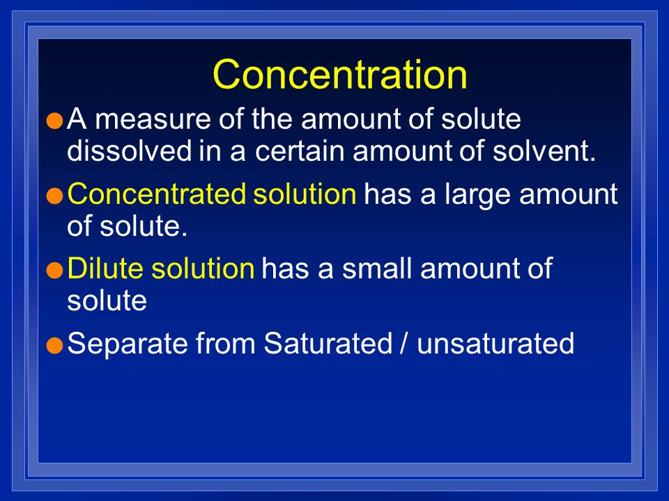 Concentration A measure of the amount of solute dissolved in a certain amount of solvent. Concentrated solution has a large amount of solute.