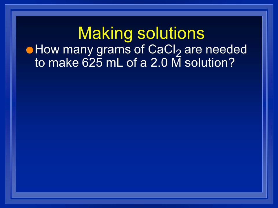 Making solutions How many grams of CaCl2 are needed to make 625 mL of a 2.0 M solution