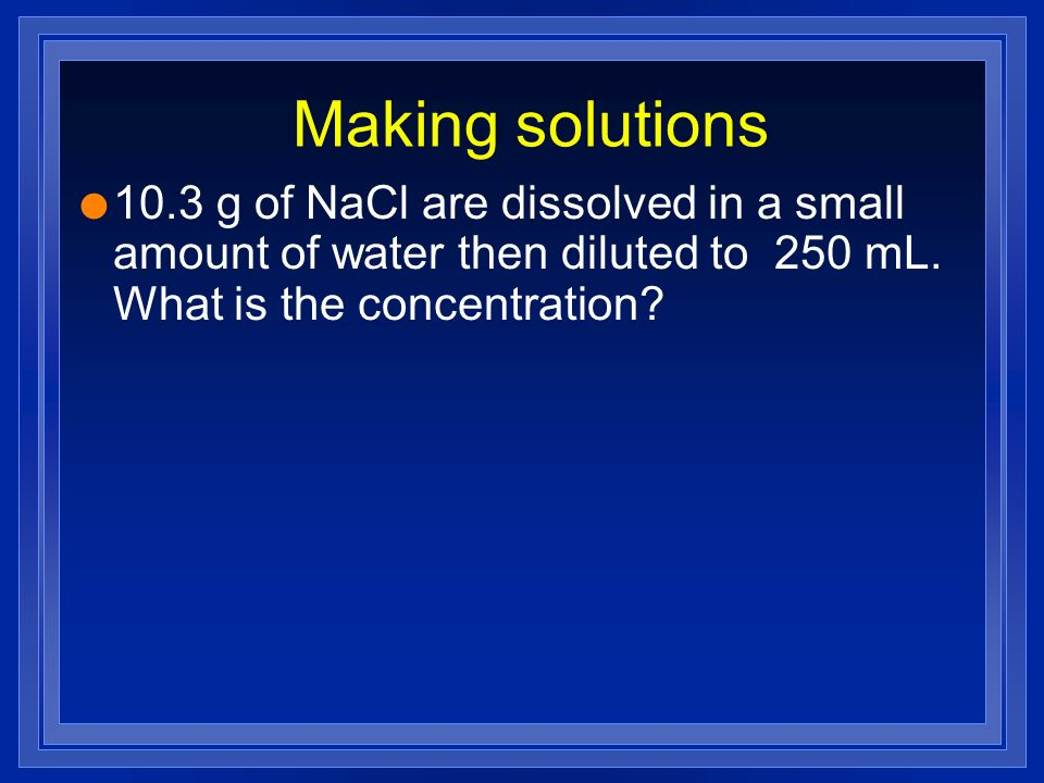 Making solutions 10.3 g of NaCl are dissolved in a small amount of water then diluted to 250 mL.
