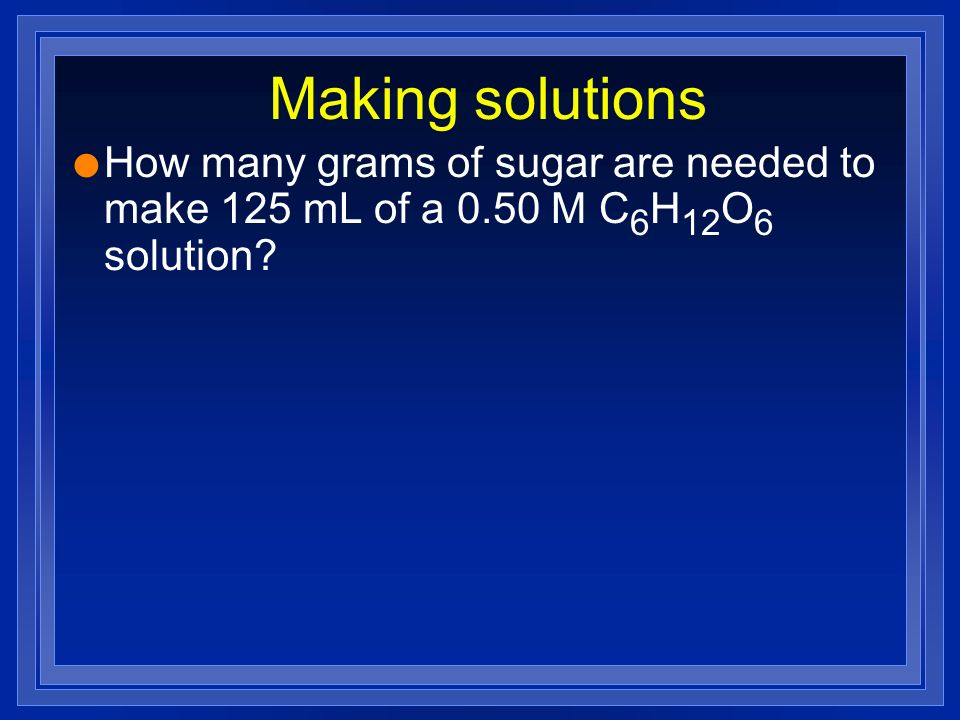 Making solutions How many grams of sugar are needed to make 125 mL of a 0.50 M C6H12O6 solution