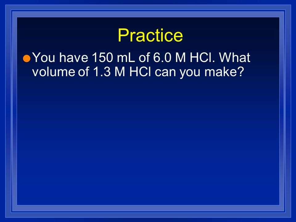 Practice You have 150 mL of 6.0 M HCl. What volume of 1.3 M HCl can you make