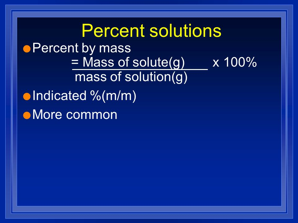 Percent solutions Percent by mass = Mass of solute(g) x 100% mass of solution(g)