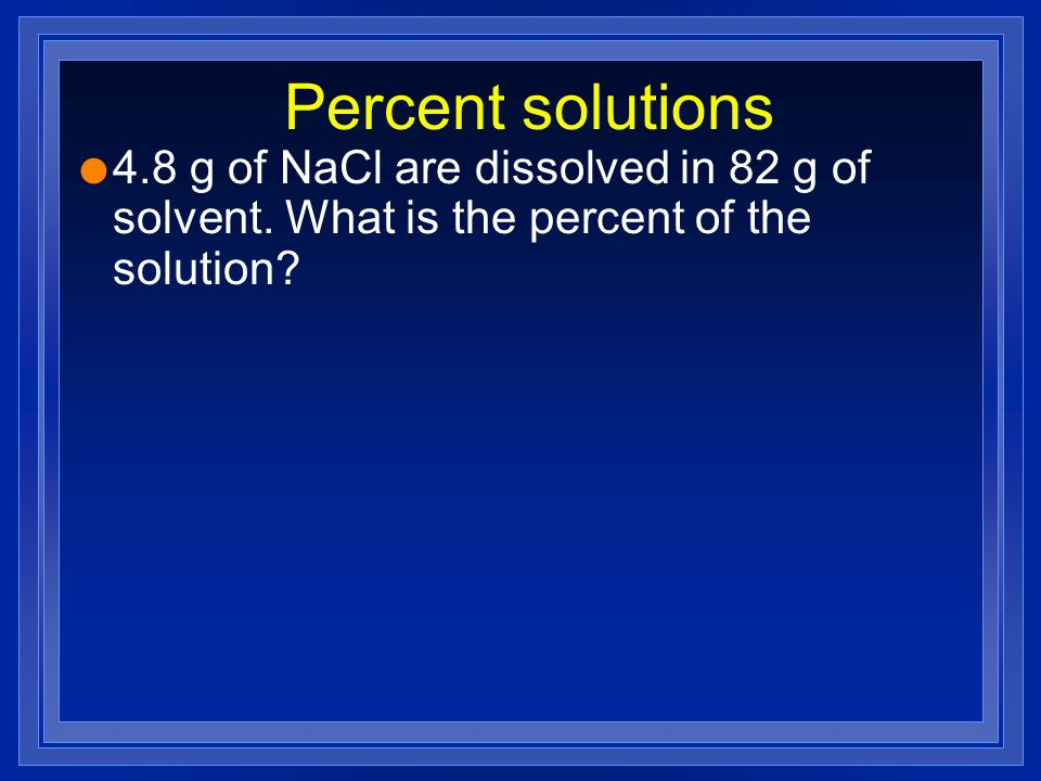 Percent solutions 4.8 g of NaCl are dissolved in 82 g of solvent.