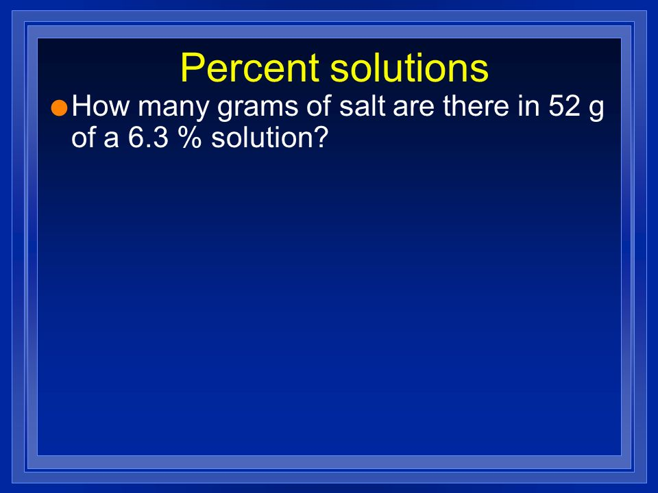 Percent solutions How many grams of salt are there in 52 g of a 6.3 % solution