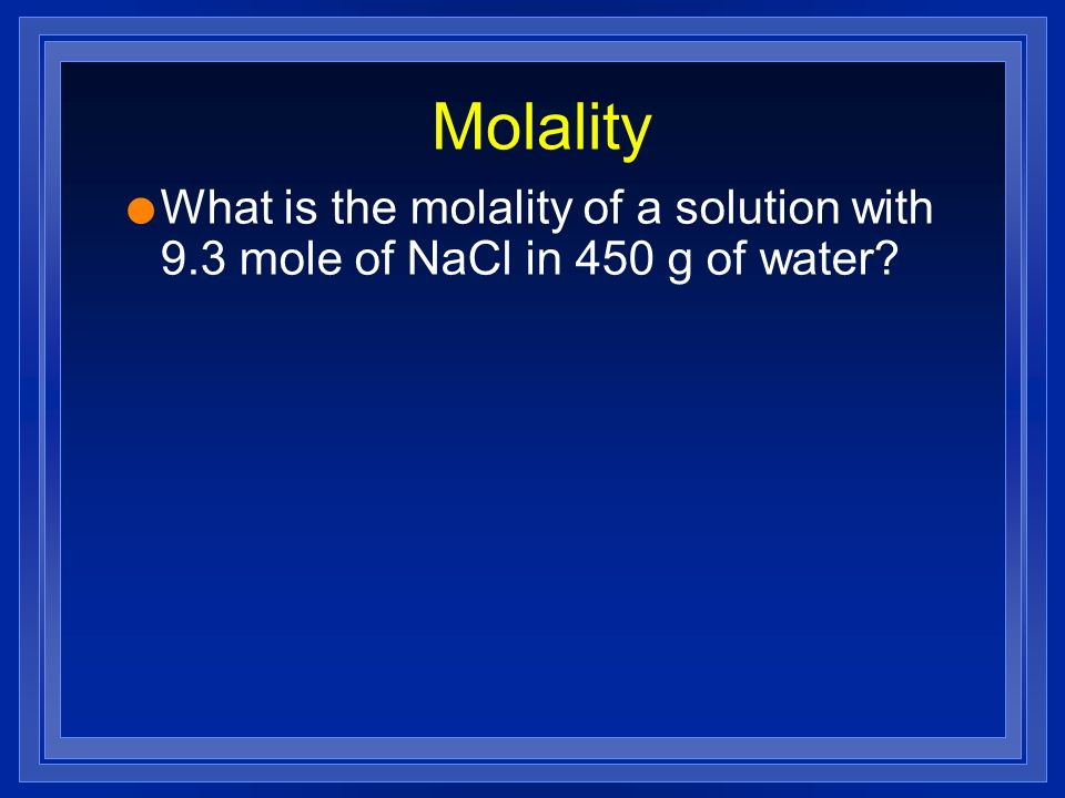 Molality What is the molality of a solution with 9.3 mole of NaCl in 450 g of water