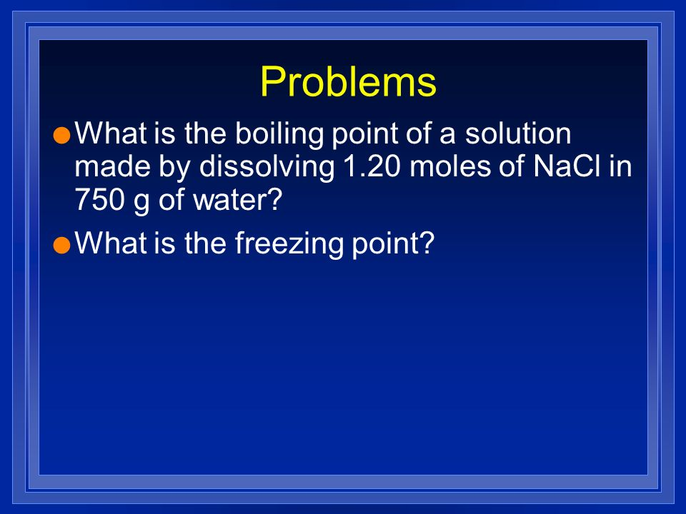 Problems What is the boiling point of a solution made by dissolving 1.20 moles of NaCl in 750 g of water