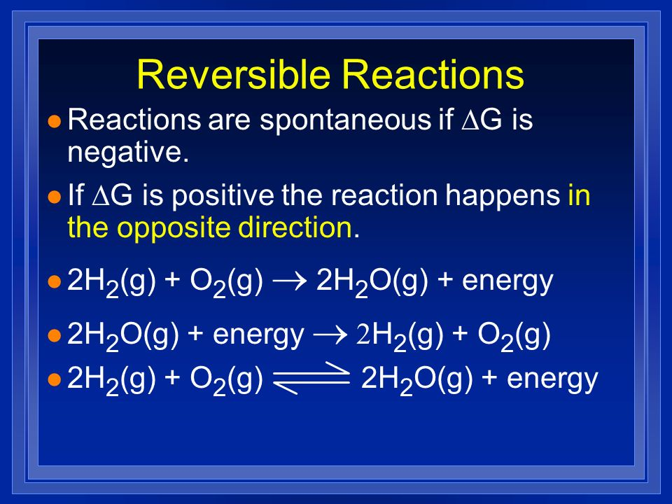 Reversible Reactions Reactions are spontaneous if DG is negative.