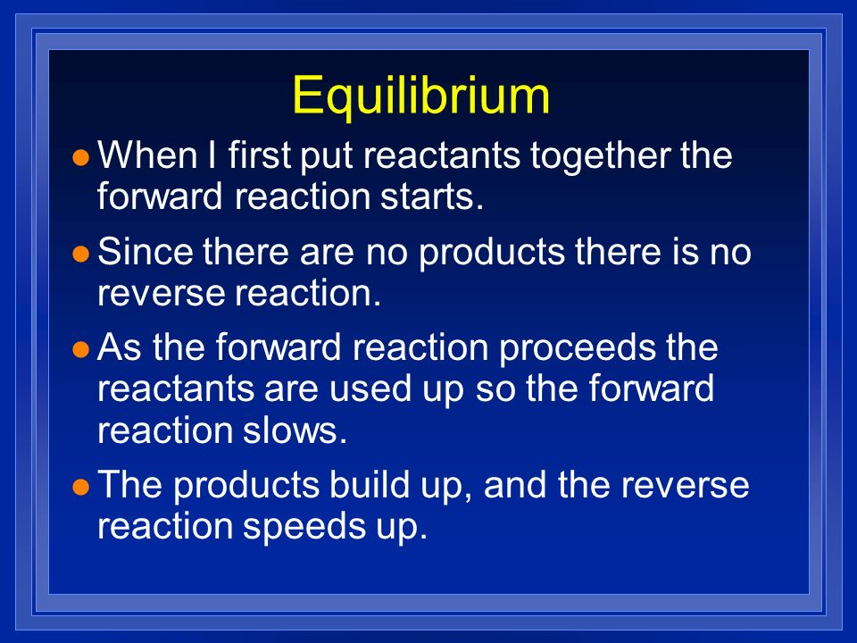 Equilibrium When I first put reactants together the forward reaction starts. Since there are no products there is no reverse reaction.