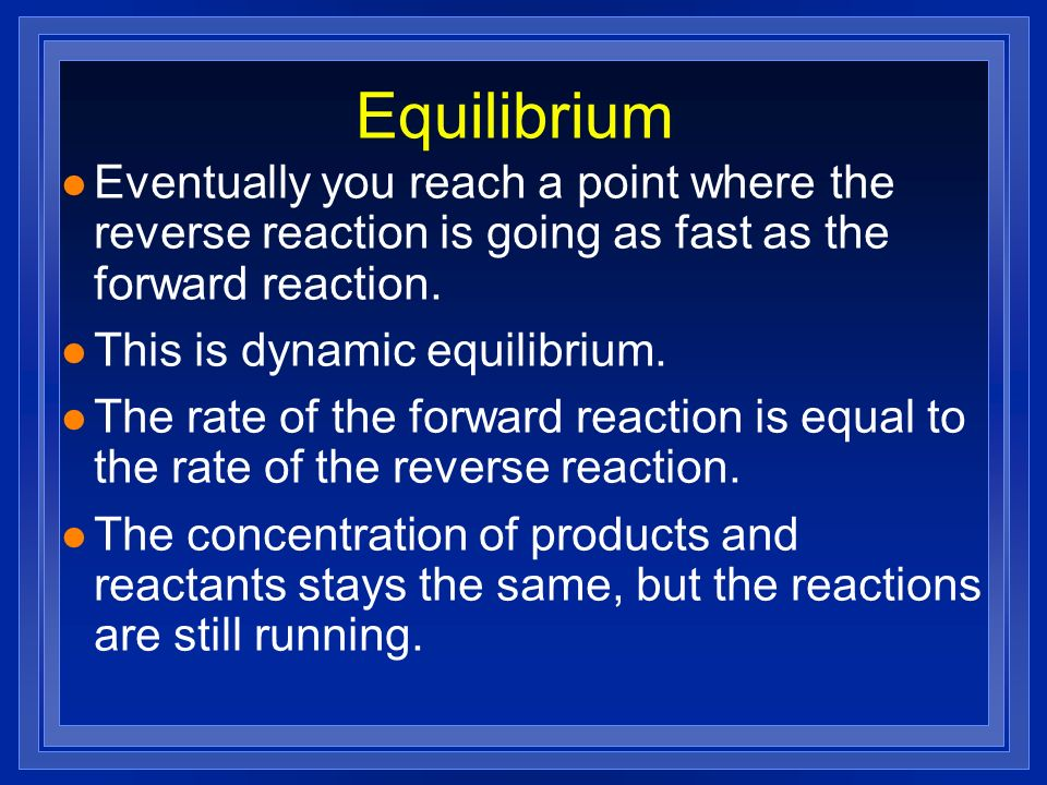 Equilibrium Eventually you reach a point where the reverse reaction is going as fast as the forward reaction.