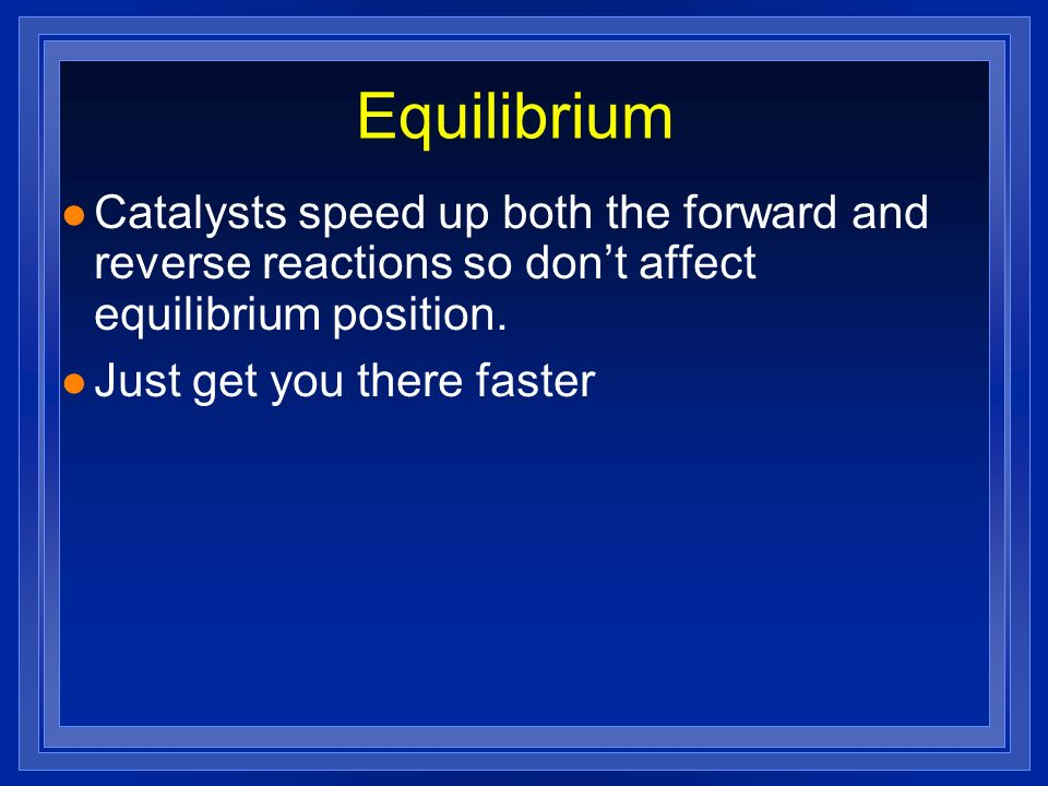 Equilibrium Catalysts speed up both the forward and reverse reactions so don't affect equilibrium position.