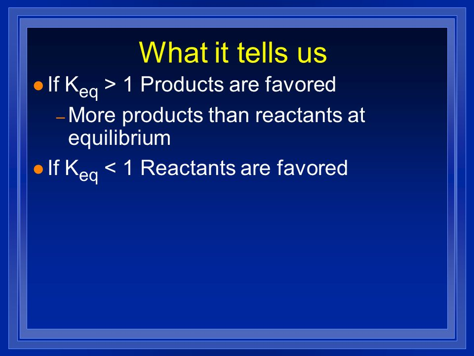 What it tells us If Keq > 1 Products are favored