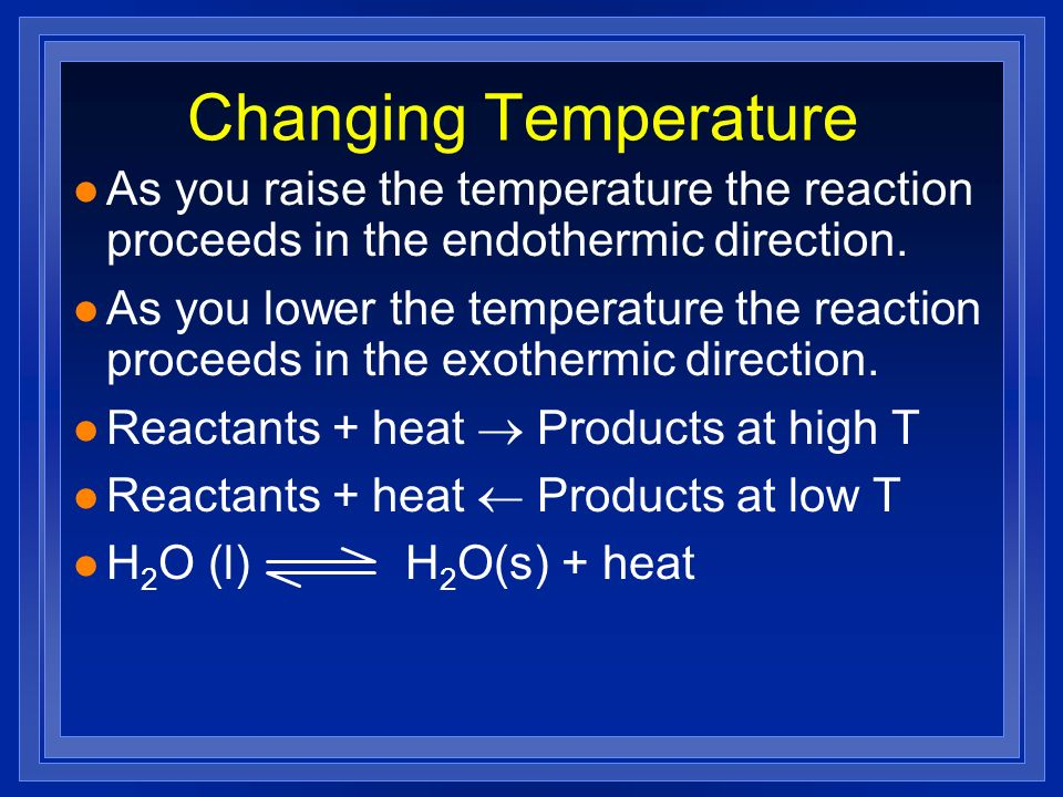 Changing Temperature As you raise the temperature the reaction proceeds in the endothermic direction.