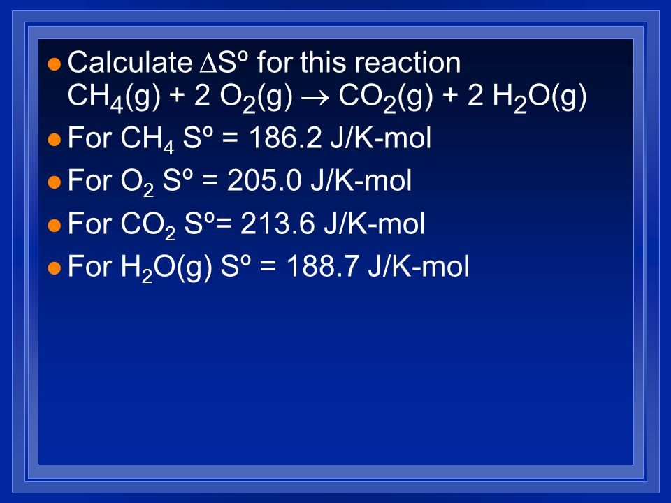 Calculate DSº for this reaction CH4(g) + 2 O2(g) ® CO2(g) + 2 H2O(g)