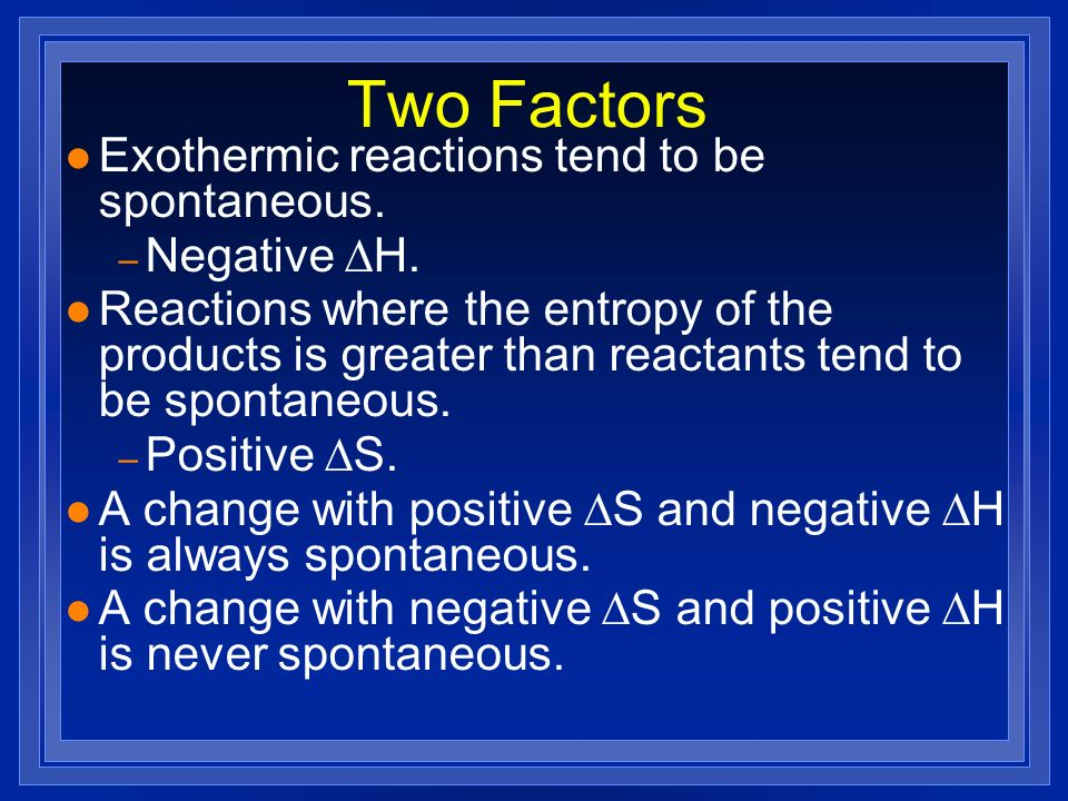 Two Factors Exothermic reactions tend to be spontaneous. Negative DH.