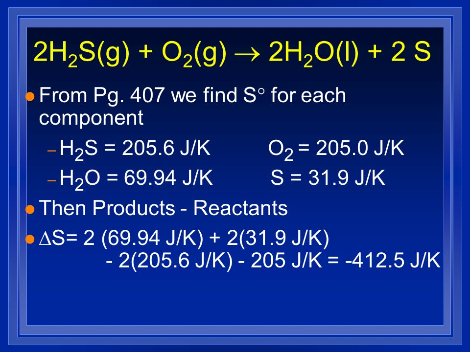2H2S(g) + O2(g) ® 2H2O(l) + 2 S From Pg. 407 we find S for each component. H2S = 205.6 J/K O2 = 205.0 J/K.