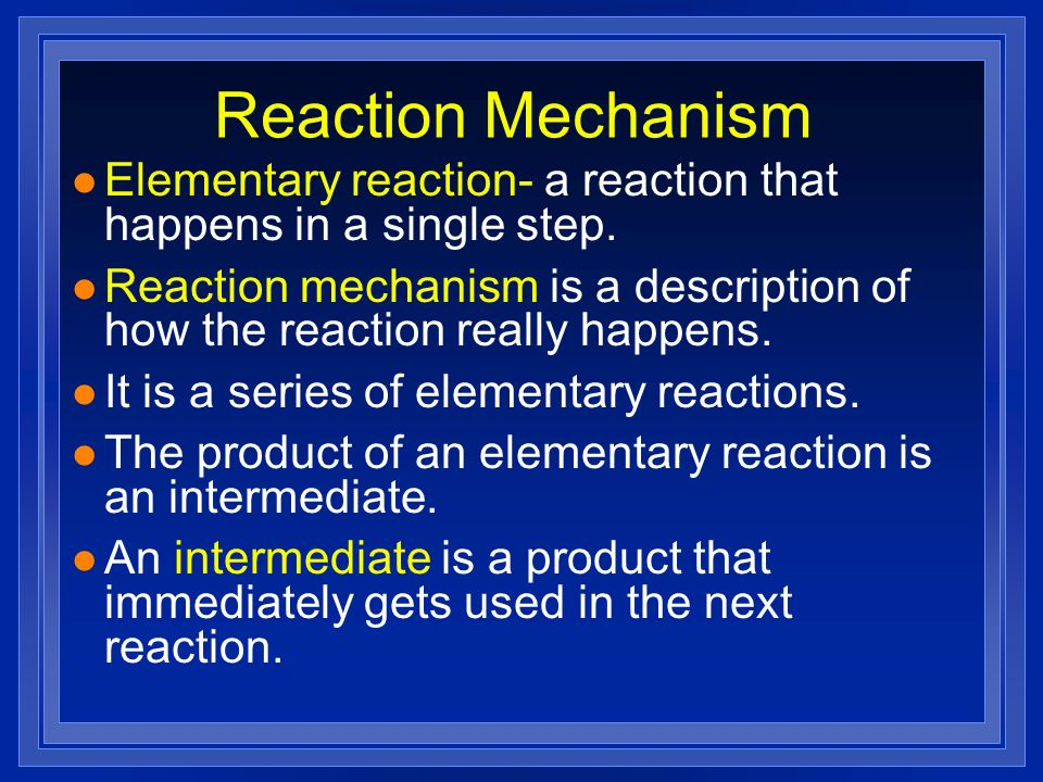 Reaction Mechanism Elementary reaction- a reaction that happens in a single step.