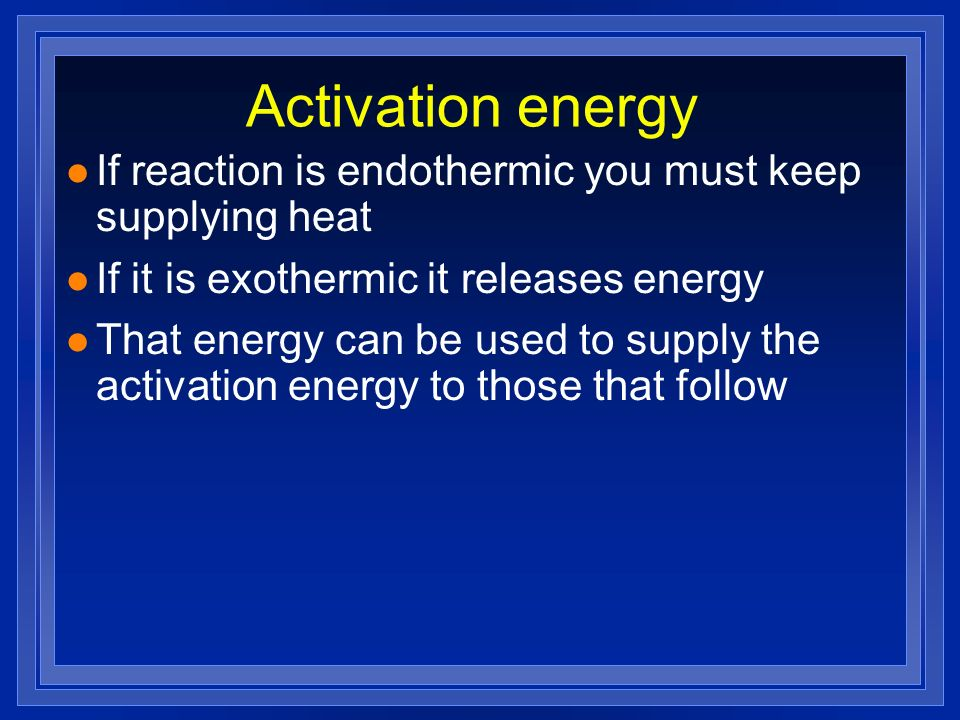 Activation energy If reaction is endothermic you must keep supplying heat. If it is exothermic it releases energy.